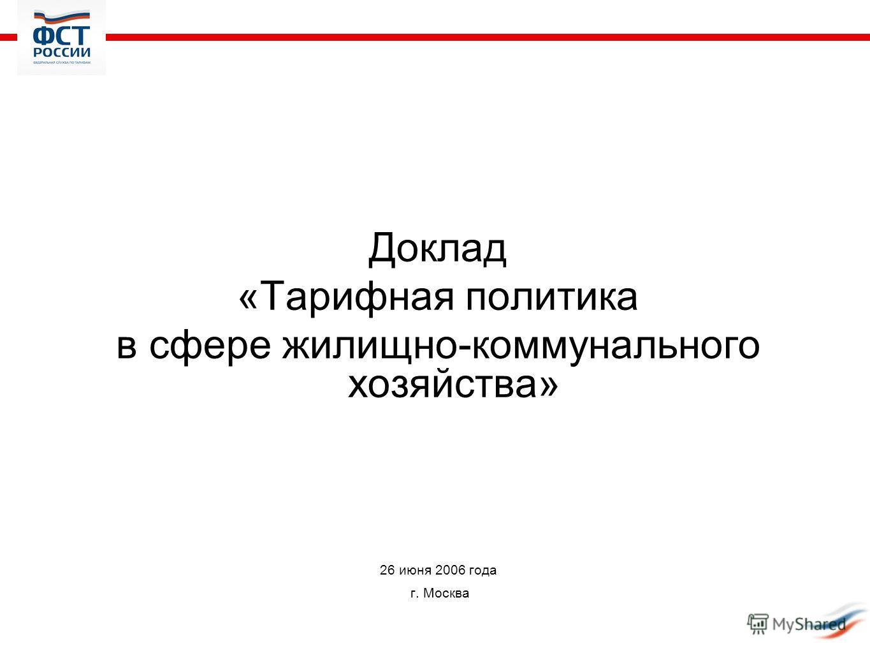 Доклад «Тарифная политика в сфере жилищно-коммунального хозяйства» 26 июня 2006 года г. Москва