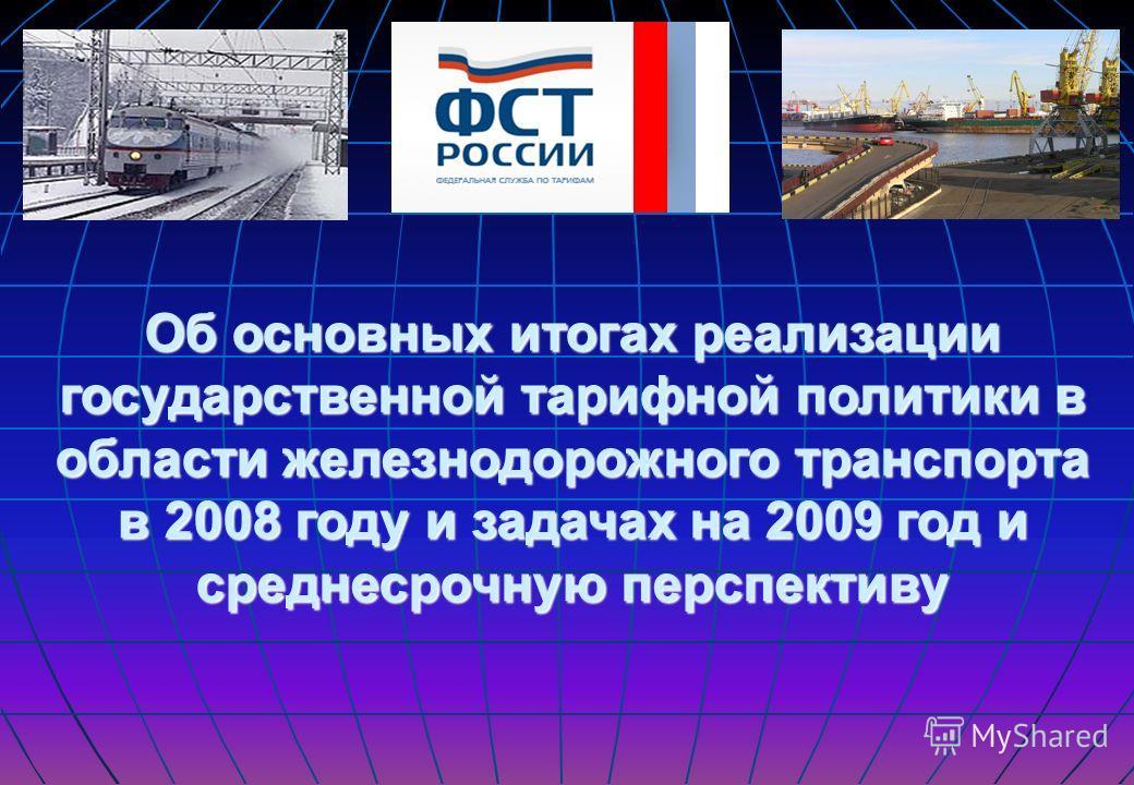 Об основных итогах реализации государственной тарифной политики в области железнодорожного транспорта в 2008 году и задачах на 2009 год и среднесрочную перспективу