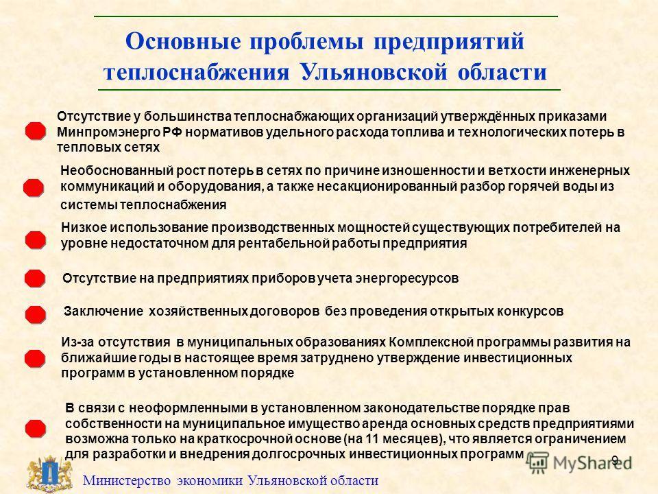 9 Министерство экономики Ульяновской области Основные проблемы предприятий теплоснабжения Ульяновской области Отсутствие у большинства теплоснабжающих организаций утверждённых приказами Минпромэнерго РФ нормативов удельного расхода топлива и технолог