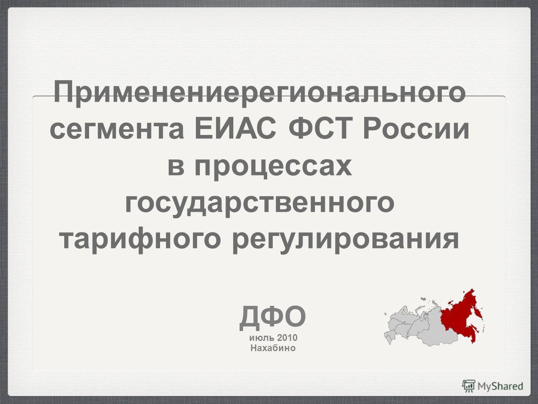 Применениерегионального сегмента ЕИАС ФСТ России в процессах государственного тарифного регулирования ДФО июль 2010 Нахабино