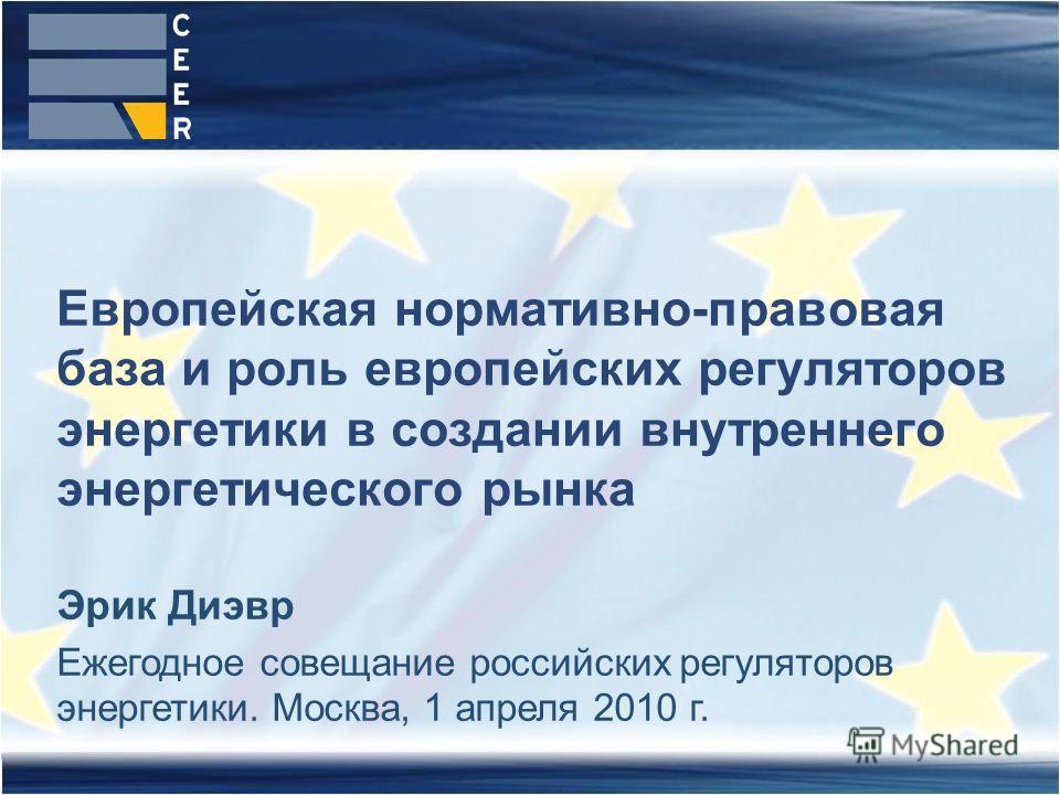 Европейская нормативно-правовая база и роль европейских регуляторов энергетики в создании внутреннего энергетического рынка Эрик Диэвр Ежегодное совещание российских регуляторов энергетики. Москва, 1 апреля 2010 г.