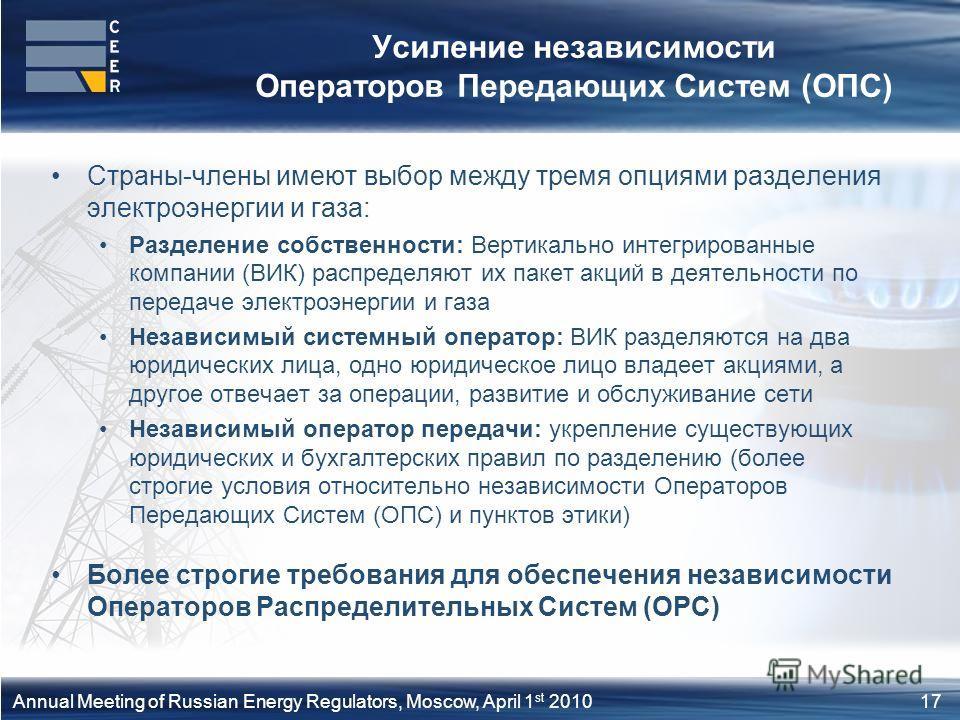 17Annual Meeting of Russian Energy Regulators, Moscow, April 1 st 2010 Усиление независимости Операторов Передающих Систем (ОПС) Страны-члены имеют выбор между тремя опциями разделения электроэнергии и газа: Разделение собственности: Вертикально инте
