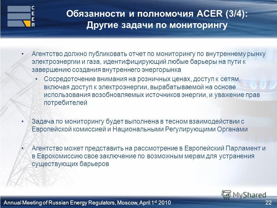 22Annual Meeting of Russian Energy Regulators, Moscow, April 1 st 2010 Обязанности и полномочия ACER (3/4): Другие задачи по мониторингу Агентство должно публиковать отчет по мониторингу по внутреннему рынку электроэнергии и газа, идентифицирующий лю