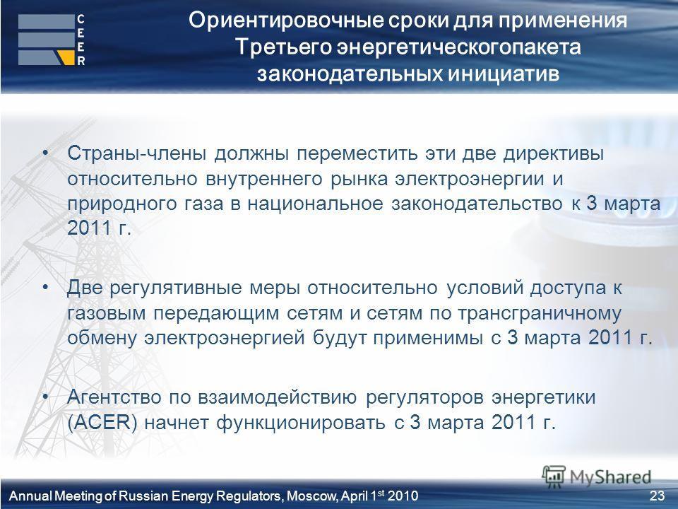23Annual Meeting of Russian Energy Regulators, Moscow, April 1 st 2010 Ориентировочные сроки для применения Третьего энергетическогопакета законодательных инициатив Страны-члены должны переместить эти две директивы относительно внутреннего рынка элек