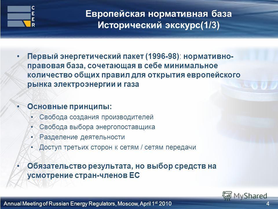 4Annual Meeting of Russian Energy Regulators, Moscow, April 1 st 2010 Европейская нормативная база Исторический экскурс(1/3) Первый энергетический пакет (1996-98): нормативно- правовая база, сочетающая в себе минимальное количество общих правил для о