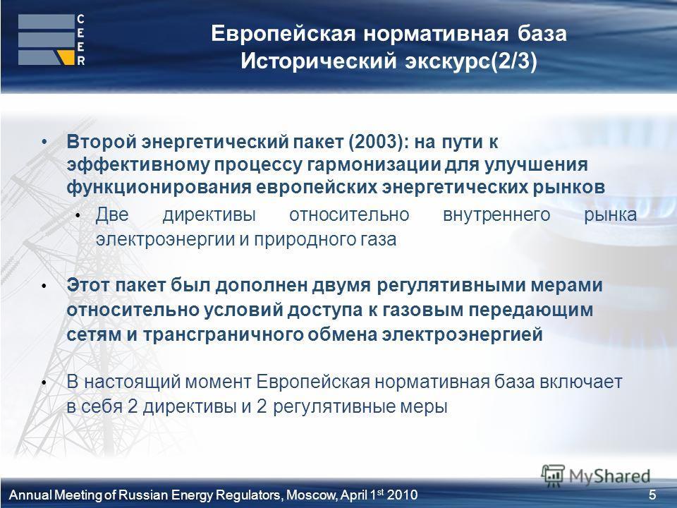 5Annual Meeting of Russian Energy Regulators, Moscow, April 1 st 2010 Европейская нормативная база Исторический экскурс(2/3) Второй энергетический пакет (2003): на пути к эффективному процессу гармонизации для улучшения функционирования европейских э