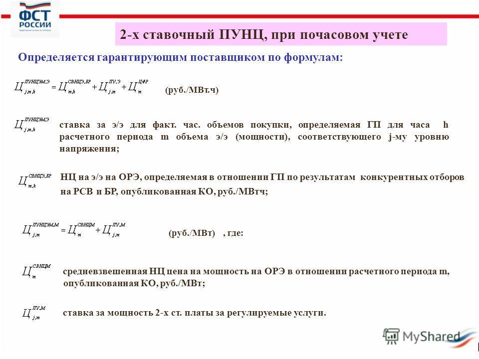 2-х ставочный ПУНЦ, при почасовом учете Определяется гарантирующим поставщиком по формулам: (руб./МВт.ч) (руб./МВт), где: ставка за э/э для факт. час. объемов покупки, определяемая ГП для часа h расчетного периода m объема э/э (мощности), соответству