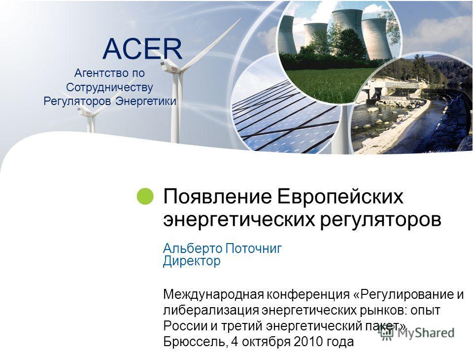 Появление Европейских энергетических регуляторов Альберто Поточниг Директор Международная конференция «Регулирование и либерализация энергетических рынков: опыт России и третий энергетический пакет» Брюссель, 4 октября 2010 года ACER Агентство по Сот