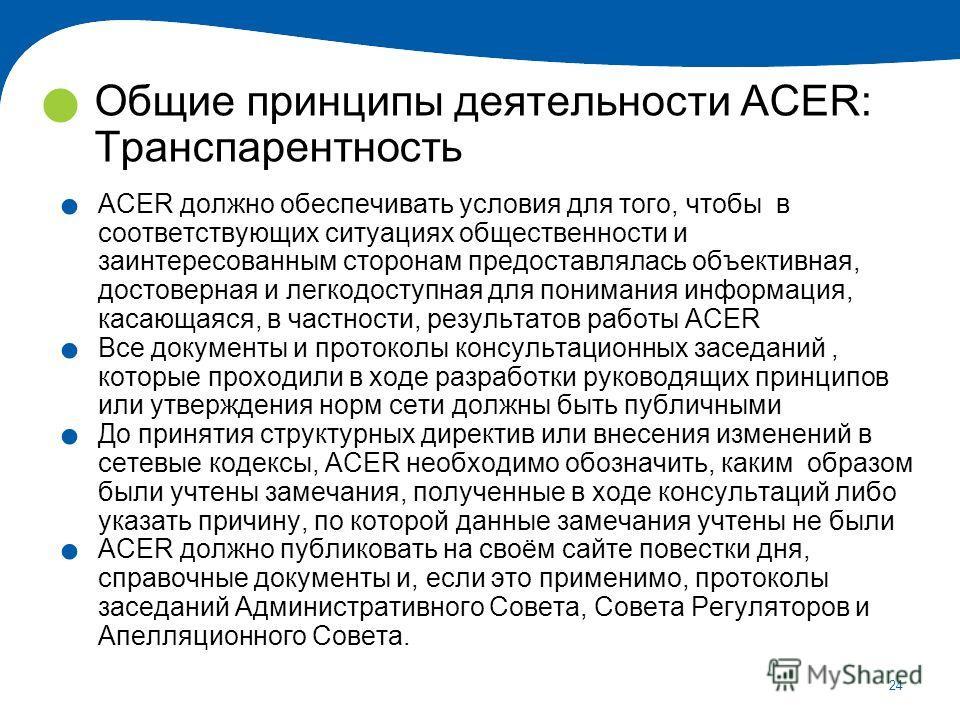 24 Общие принципы деятельности ACER: Транспарентность. ACER должно обеспечивать условия для того, чтобы в соответствующих ситуациях общественности и заинтересованным сторонам предоставлялась объективная, достоверная и легкодоступная для понимания инф