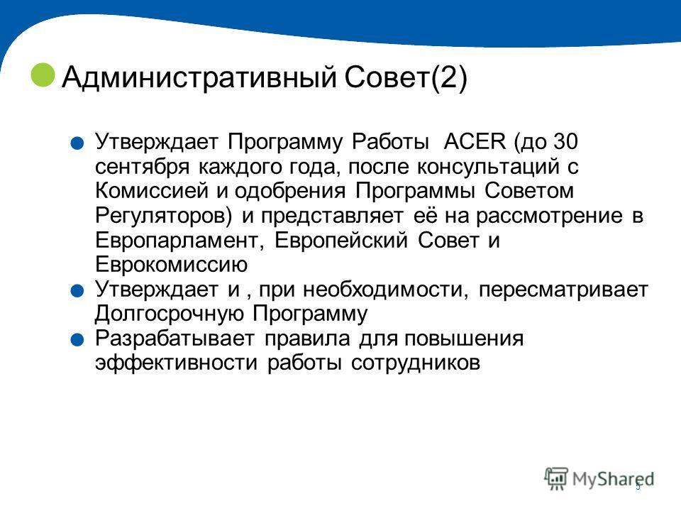 5 Административный Совет(2). Утверждает Программу Работы ACER (до 30 сентября каждого года, после консультаций с Комиссией и одобрения Программы Советом Регуляторов) и представляет её на рассмотрение в Европарламент, Европейский Совет и Еврокомиссию.