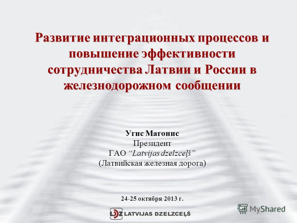 Развитие интеграционных процессов и повышение эффективности сотрудничества Латвии и России в железнодорожном сообщении Развитие интеграционных процессов и повышение эффективности сотрудничества Латвии и России в железнодорожном сообщении Угис Магонис