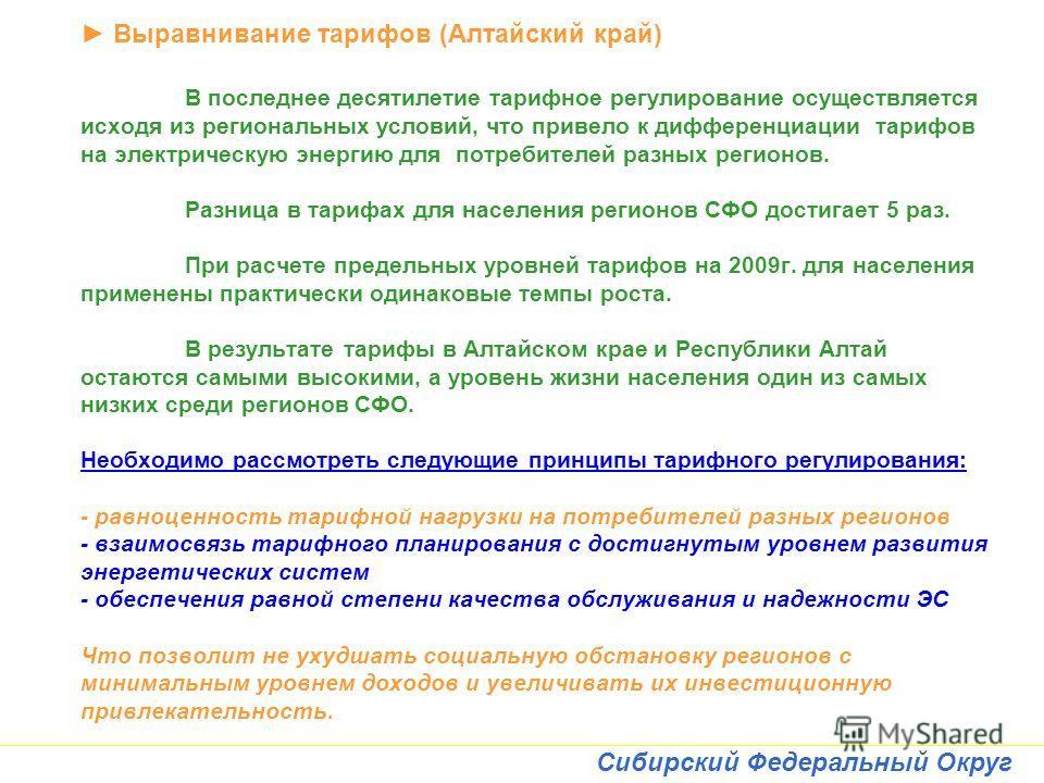 Сибирский Федеральный Округ Выравнивание тарифов (Алтайский край) В последнее десятилетие тарифное регулирование осуществляется исходя из региональных условий, что привело к дифференциации тарифов на электрическую энергию для потребителей разных реги