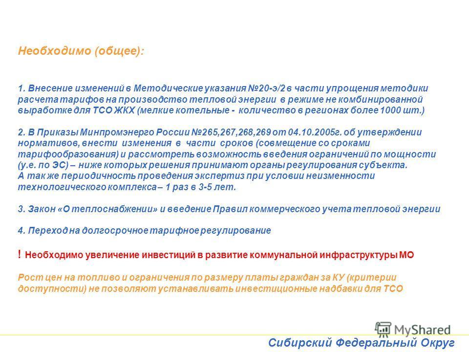 Сибирский Федеральный Округ Необходимо (общее): 1. Внесение изменений в Методические указания 20-э/2 в части упрощения методики расчета тарифов на производство тепловой энергии в режиме не комбинированной выработке для ТСО ЖКХ (мелкие котельные - кол