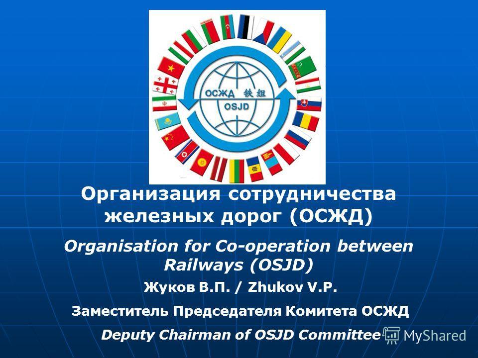 Жуков В.П. / Zhukov V.P. Заместитель Председателя Комитета ОСЖД Deputy Chairman of OSJD Committee Организация сотрудничества железных дорог (ОСЖД) Organisation for Co-operation between Railways (OSJD)