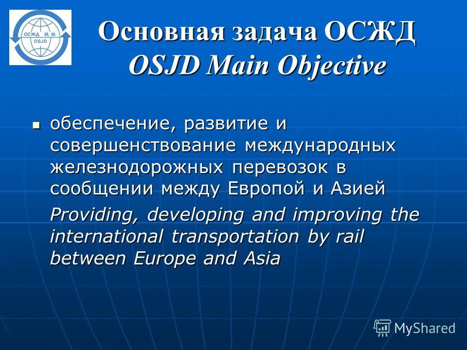 Основная задача ОСЖД OSJD Main Objective обеспечение, развитие и совершенствование международных железнодорожных перевозок в сообщении между Европой и Азией обеспечение, развитие и совершенствование международных железнодорожных перевозок в сообщении