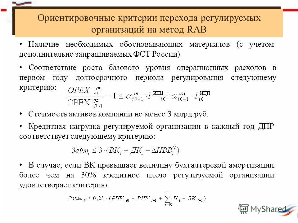 Ориентировочные критерии перехода регулируемых организаций на метод RAB 7 Наличие необходимых обосновывающих материалов (с учетом дополнительно запрашиваемых ФСТ России) Соответствие роста базового уровня операционных расходов в первом году долгосроч
