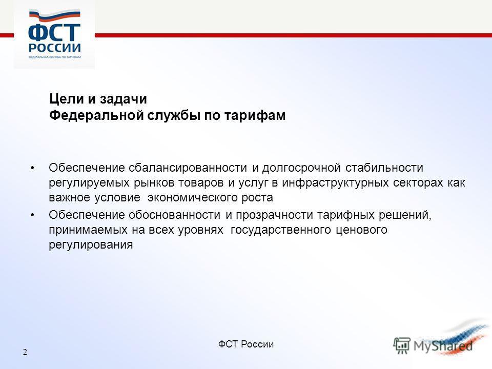 ФСТ России Цели и задачи Федеральной службы по тарифам Обеспечение сбалансированности и долгосрочной стабильности регулируемых рынков товаров и услуг в инфраструктурных секторах как важное условие экономического роста Обеспечение обоснованности и про