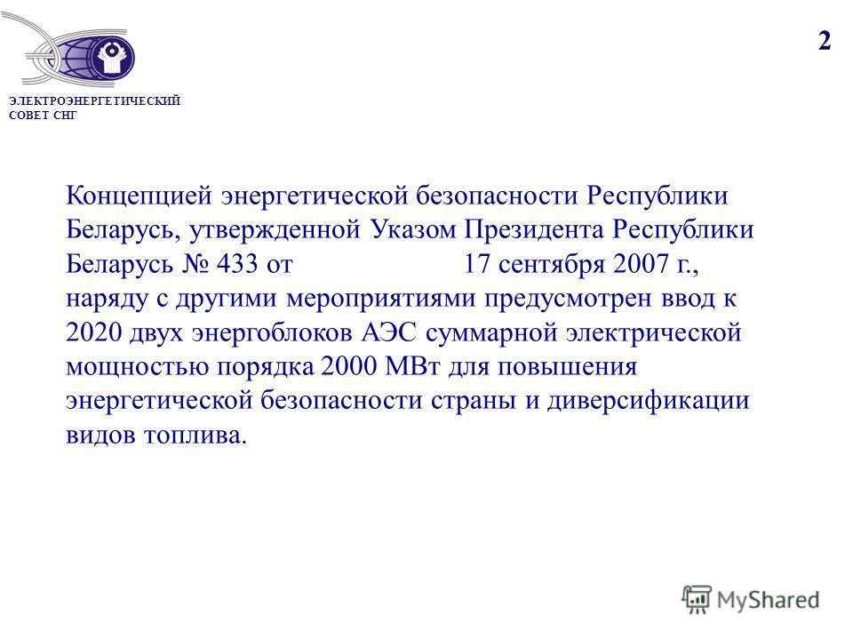2 Концепцией энергетической безопасности Республики Беларусь, утвержденной Указом Президента Республики Беларусь 433 от 17 сентября 2007 г., наряду с другими мероприятиями предусмотрен ввод к 2020 двух энергоблоков АЭС суммарной электрической мощност