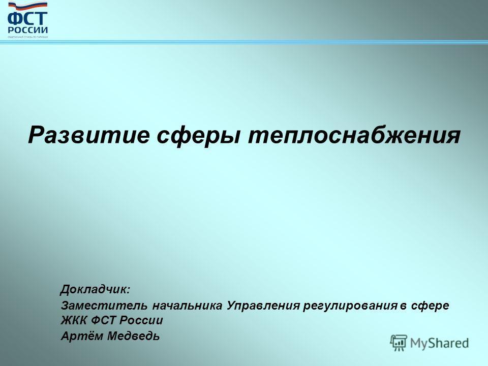 Развитие сферы теплоснабжения Докладчик: Заместитель начальника Управления регулирования в сфере ЖКК ФСТ России Артём Медведь