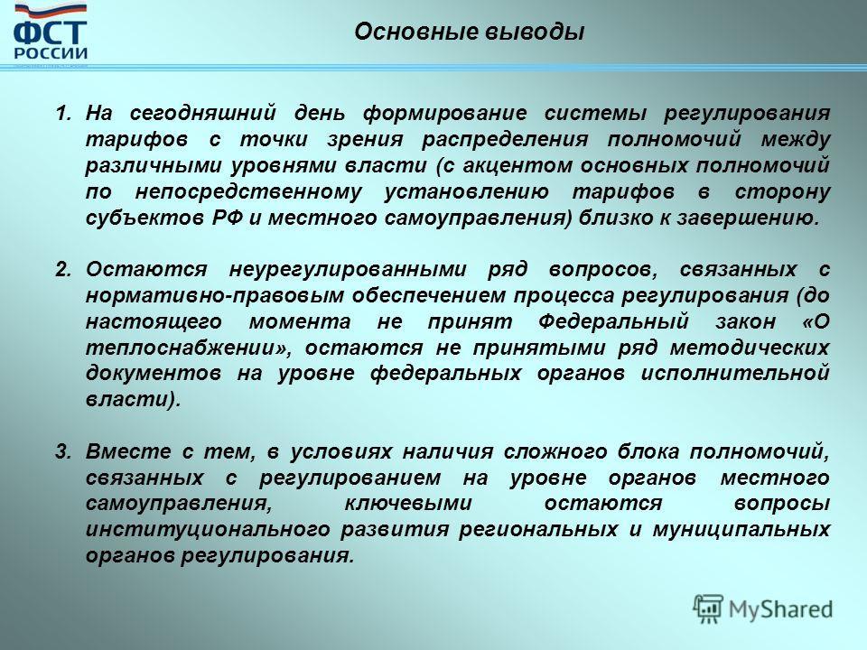 Основные выводы 1.На сегодняшний день формирование системы регулирования тарифов с точки зрения распределения полномочий между различными уровнями власти (с акцентом основных полномочий по непосредственному установлению тарифов в сторону субъектов РФ