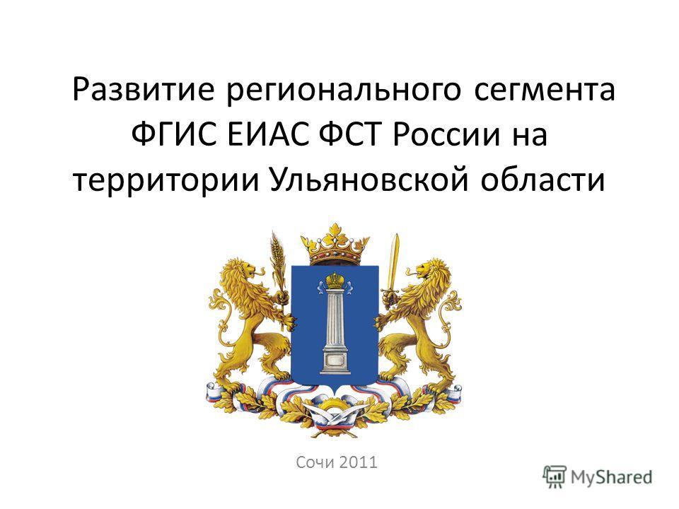Развитие регионального сегмента ФГИС ЕИАС ФСТ России на территории Ульяновской области Сочи 2011