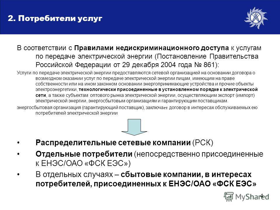 4 Потребители услуг В соответствии с Правилами недискриминационного доступа к услугам по передаче электрической энергии (Постановление Правительства Российской Федерации от 29 декабря 2004 года 861): Услуги по передаче электрической энергии предостав