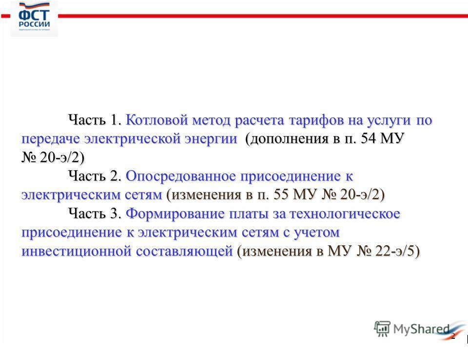 2 Часть 1. Котловой метод расчета тарифов на услуги по передаче электрической энергии (дополнения в п. 54 МУ 20-э/2) Часть 2. Опосредованное присоединение к электрическим сетям (изменения в п. 55 МУ 20-э/2) Часть 3. Формирование платы за технологичес