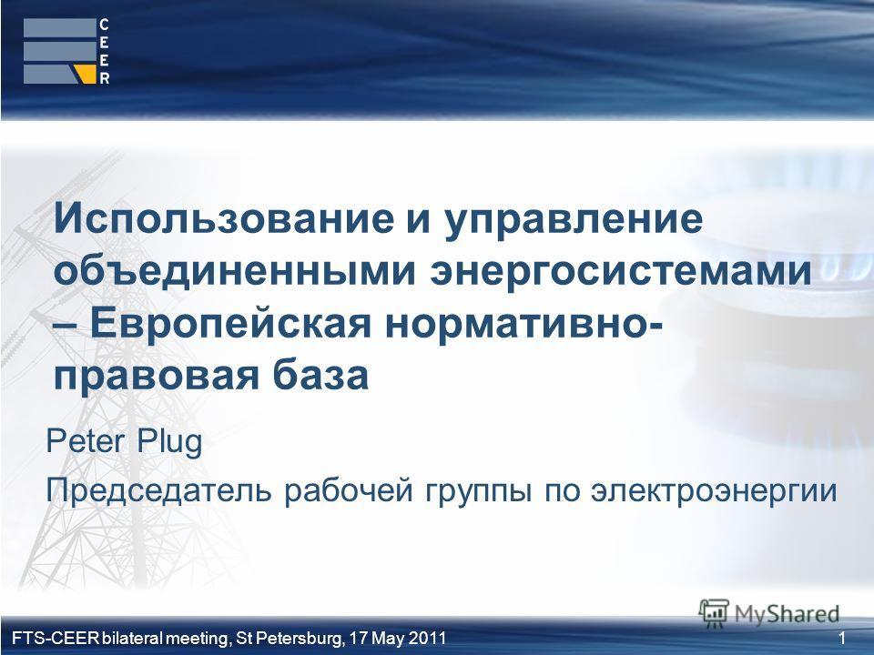 1FTS-CEER bilateral meeting, St Petersburg, 17 May 2011 Peter Plug Председатель рабочей группы по электроэнергии Использование и управление объединенными энергосистемами – Европейская нормативно- правовая база