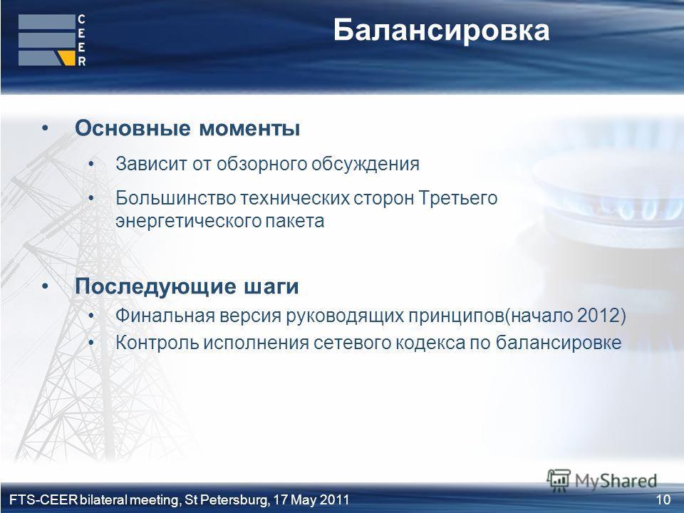 10FTS-CEER bilateral meeting, St Petersburg, 17 May 2011 Балансировка Основные моменты Зависит от обзорного обсуждения Большинство технических сторон Третьего энергетического пакета Последующие шаги Финальная версия руководящих принципов(начало 2012)