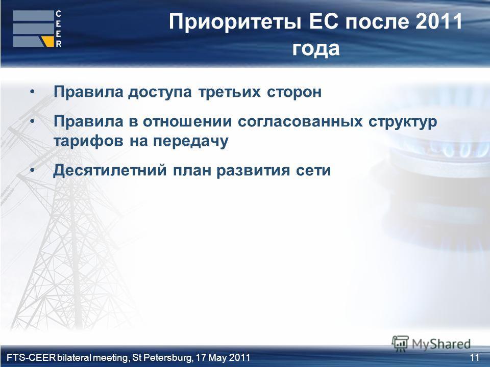 11FTS-CEER bilateral meeting, St Petersburg, 17 May 2011 Приоритеты ЕС после 2011 года Правила доступа третьих сторон Правила в отношении согласованных структур тарифов на передачу Десятилетний план развития сети
