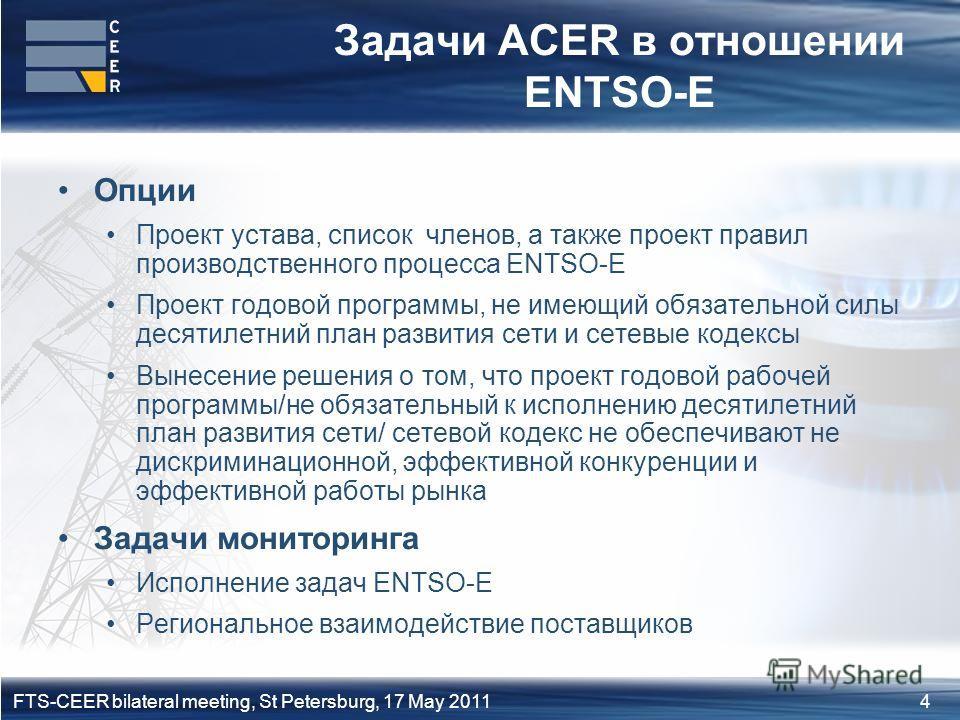 4FTS-CEER bilateral meeting, St Petersburg, 17 May 2011 Задачи ACER в отношении ENTSO-E Опции Проект устава, список членов, а также проект правил производственного процесса ENTSO-E Проект годовой программы, не имеющий обязательной силы десятилетний п