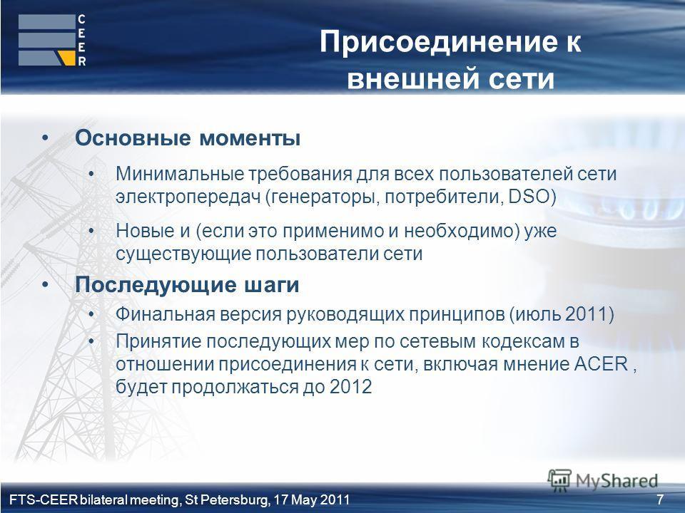 7FTS-CEER bilateral meeting, St Petersburg, 17 May 2011 Присоединение к внешней сети Основные моменты Минимальные требования для всех пользователей сети электропередач (генераторы, потребители, DSO) Новые и (если это применимо и необходимо) уже сущес