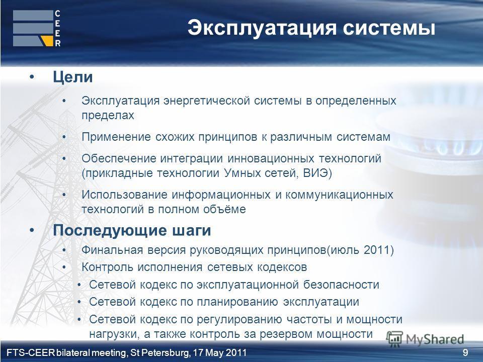 9FTS-CEER bilateral meeting, St Petersburg, 17 May 2011 Эксплуатация системы Цели Эксплуатация энергетической системы в определенных пределах Применение схожих принципов к различным системам Обеспечение интеграции инновационных технологий (прикладные