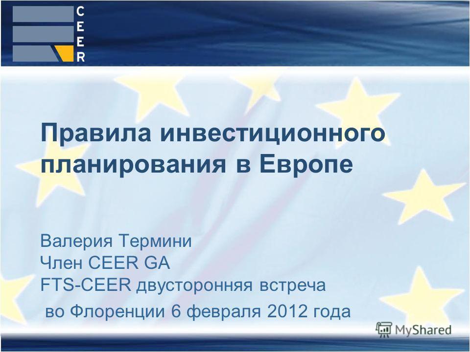 Валерия Термини Член CEER GA FTS-CEER двусторонняя встреча во Флоренции 6 февраля 2012 года Правила инвестиционного планирования в Европе