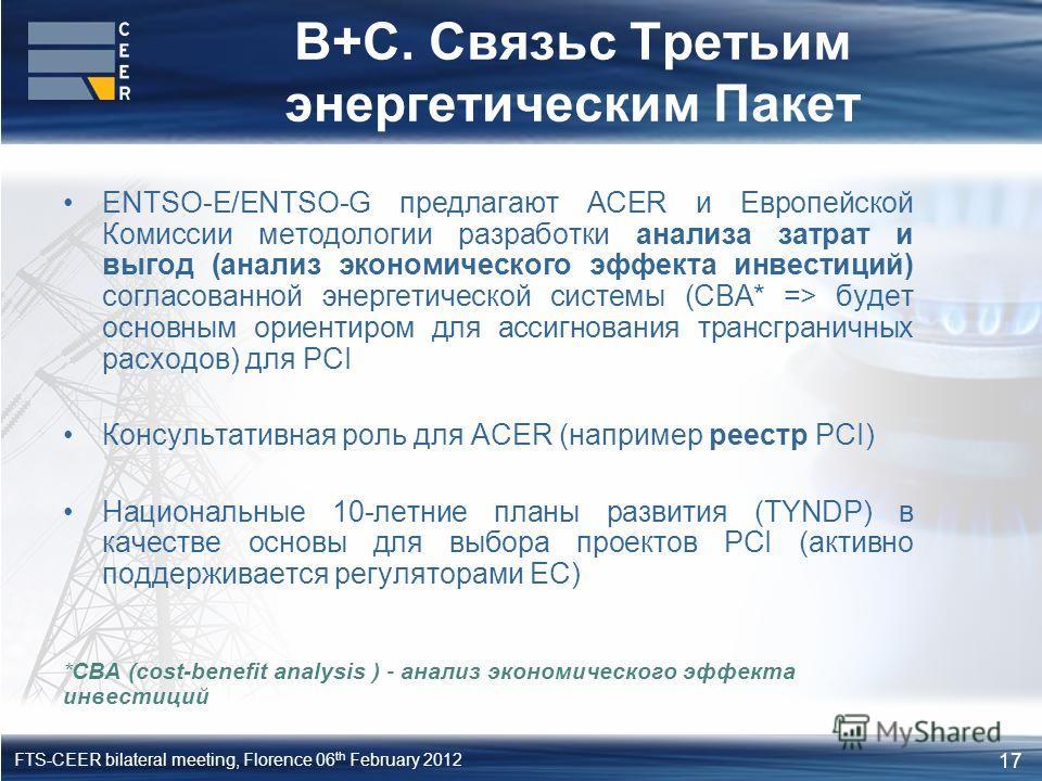 17 FTS-CEER bilateral meeting, Florence 06 th February 2012 ENTSO-Е/ENTSO-G предлагают ACER и Европейской Комиссии методологии разработки анализа затрат и выгод (анализ экономического эффекта инвестиций) согласованной энергетической системы (CBA* =>