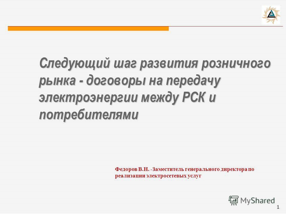 Следующий шаг развития розничного рынка - договоры на передачу электроэнергии между РСК и потребителями Федоров В.Н. -Заместитель генерального директора по реализации электросетевых услуг 1