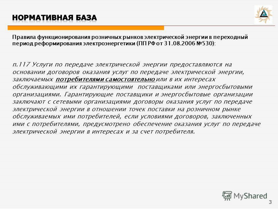 Правила функционирования розничных рынков электрической энергии в переходный период реформирования электроэнергетики (ПП РФ от 31.08.2006 530): п.117 Услуги по передаче электрической энергии предоставляются на основании договоров оказания услуг по пе