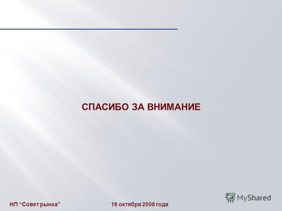 СПАСИБО ЗА ВНИМАНИЕ НП Совет рынка 16 октября 2008 года