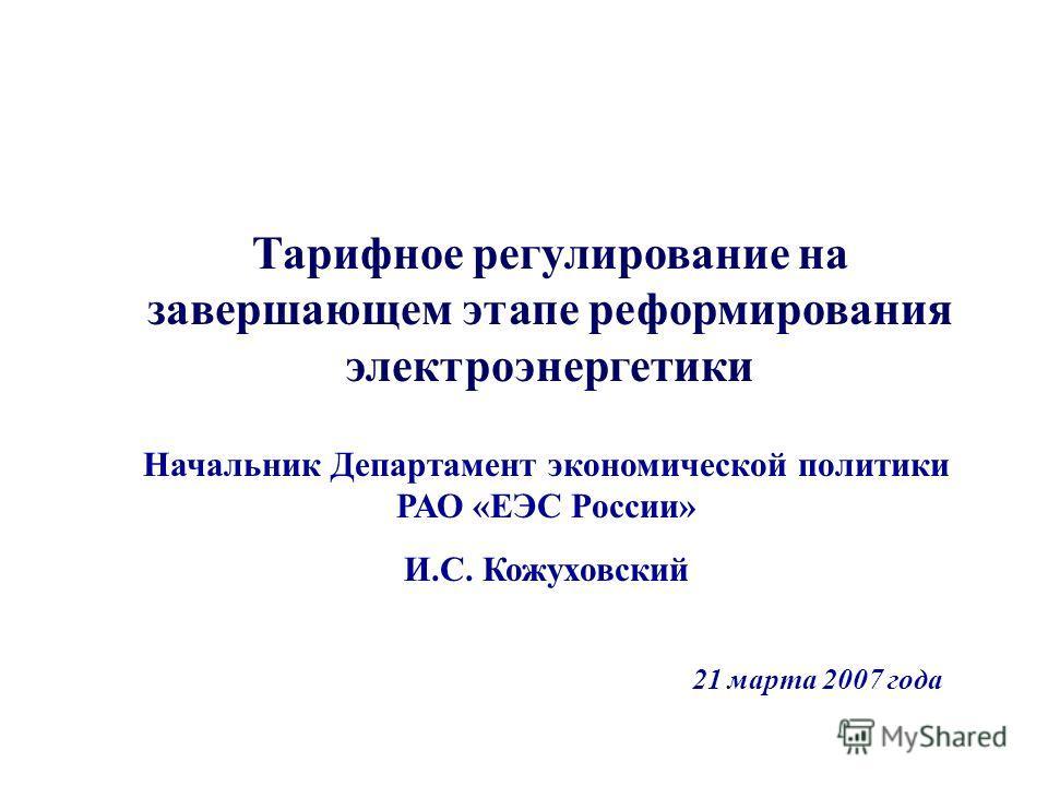 Тарифное регулирование на завершающем этапе реформирования электроэнергетики Начальник Департамент экономической политики РАО «ЕЭС России» И.С. Кожуховский 21 марта 2007 года