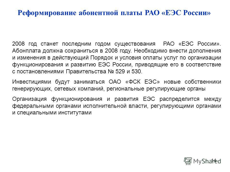14 Реформирование абонентной платы РАО «ЕЭС России» 2008 год станет последним годом существования РАО «ЕЭС России». Абонплата должна сохраниться в 2008 году. Необходимо внести дополнения и изменения в действующий Порядок и условия оплаты услуг по орг