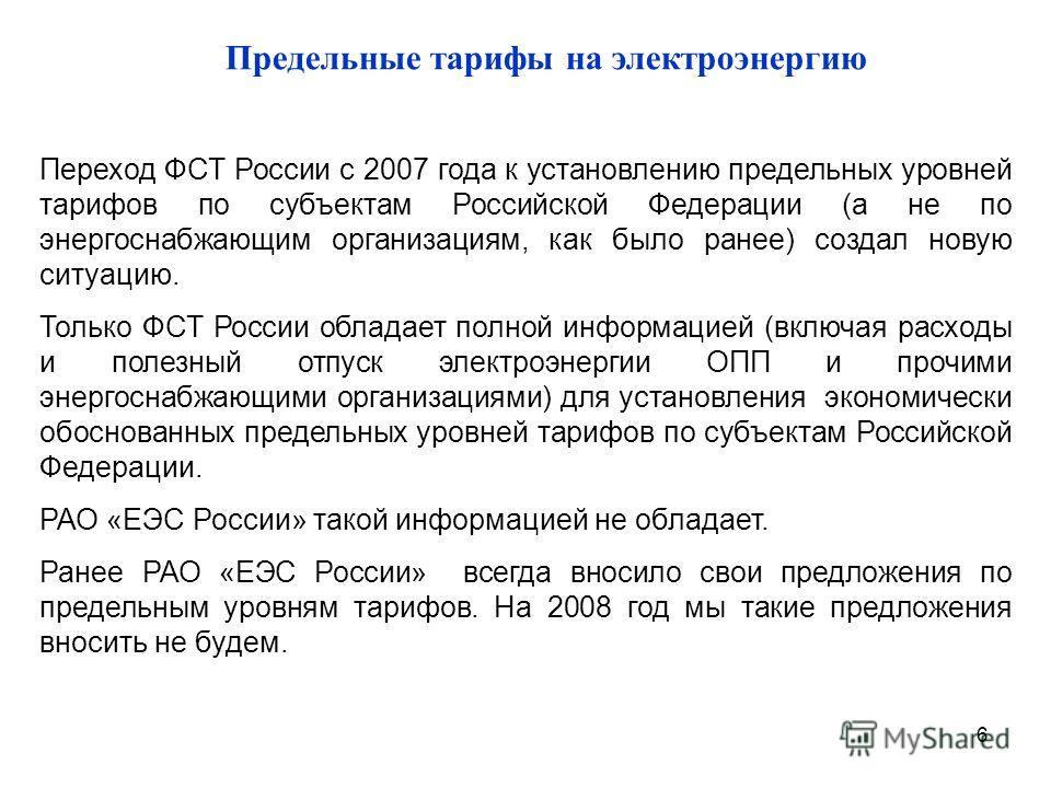 6 Предельные тарифы на электроэнергию Переход ФСТ России с 2007 года к установлению предельных уровней тарифов по субъектам Российской Федерации (а не по энергоснабжающим организациям, как было ранее) создал новую ситуацию. Только ФСТ России обладает
