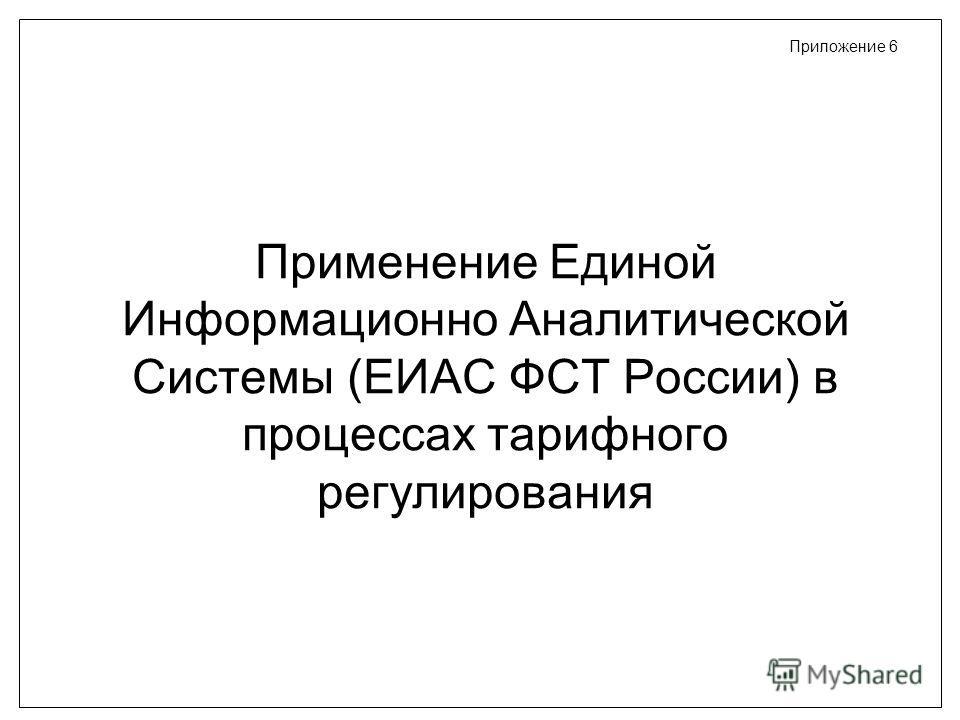 Применение Единой Информационно Аналитической Системы (ЕИАС ФСТ России) в процессах тарифного регулирования Приложение 6