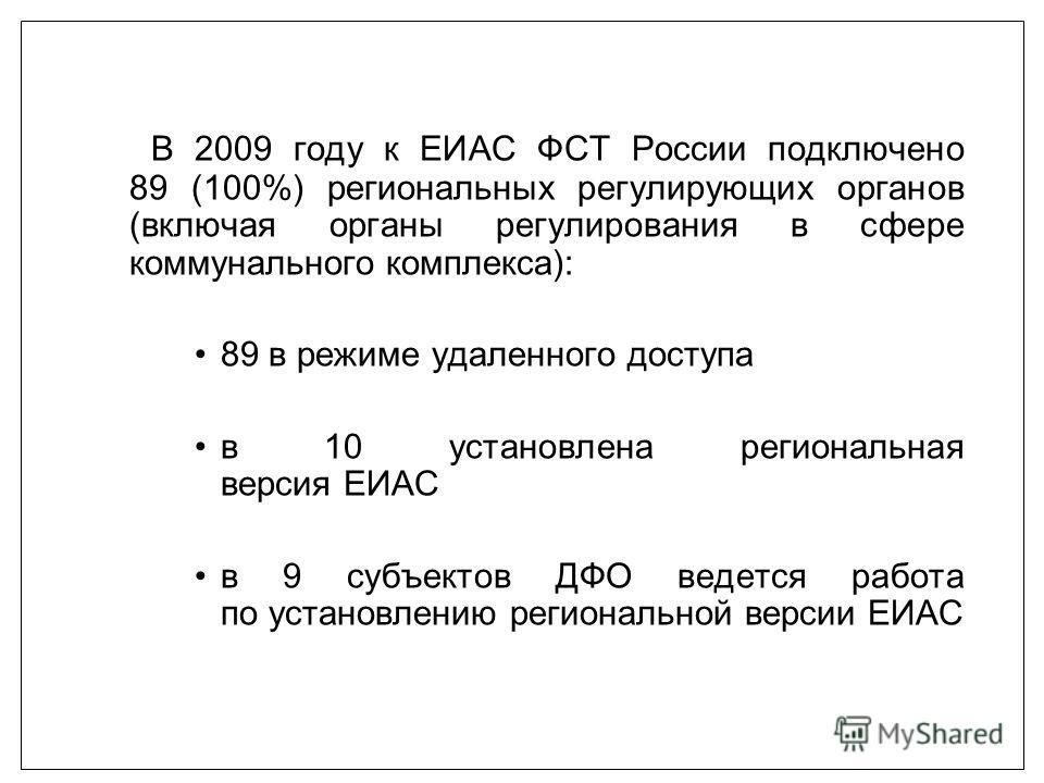В 2009 году к ЕИАС ФСТ России подключено 89 (100%) региональных регулирующих органов (включая органы регулирования в сфере коммунального комплекса): 89 в режиме удаленного доступа в 10 установлена региональная версия ЕИАС в 9 субъектов ДФО ведется ра