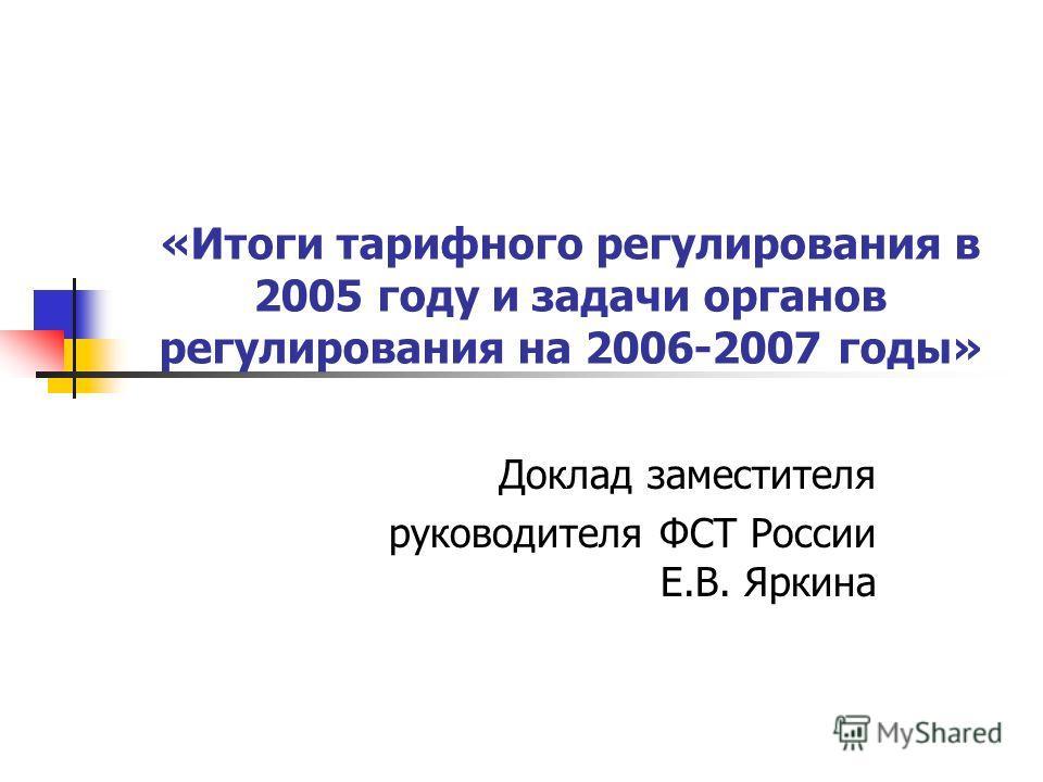 «Итоги тарифного регулирования в 2005 году и задачи органов регулирования на 2006-2007 годы» Доклад заместителя руководителя ФСТ России Е.В. Яркина