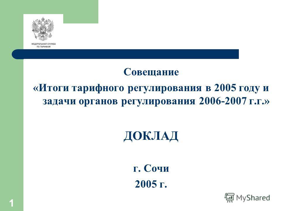 1 Совещание «Итоги тарифного регулирования в 2005 году и задачи органов регулирования 2006-2007 г.г.» ДОКЛАД г. Сочи 2005 г.