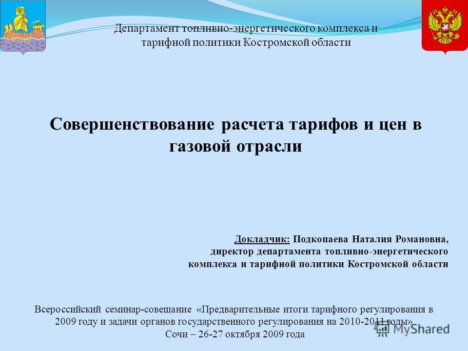 Докладчик: Подкопаева Наталия Романовна, директор департамента топливно-энергетического комплекса и тарифной политики Костромской области Совершенствование расчета тарифов и цен в газовой отрасли Всероссийский семинар-совещание «Предварительные итоги
