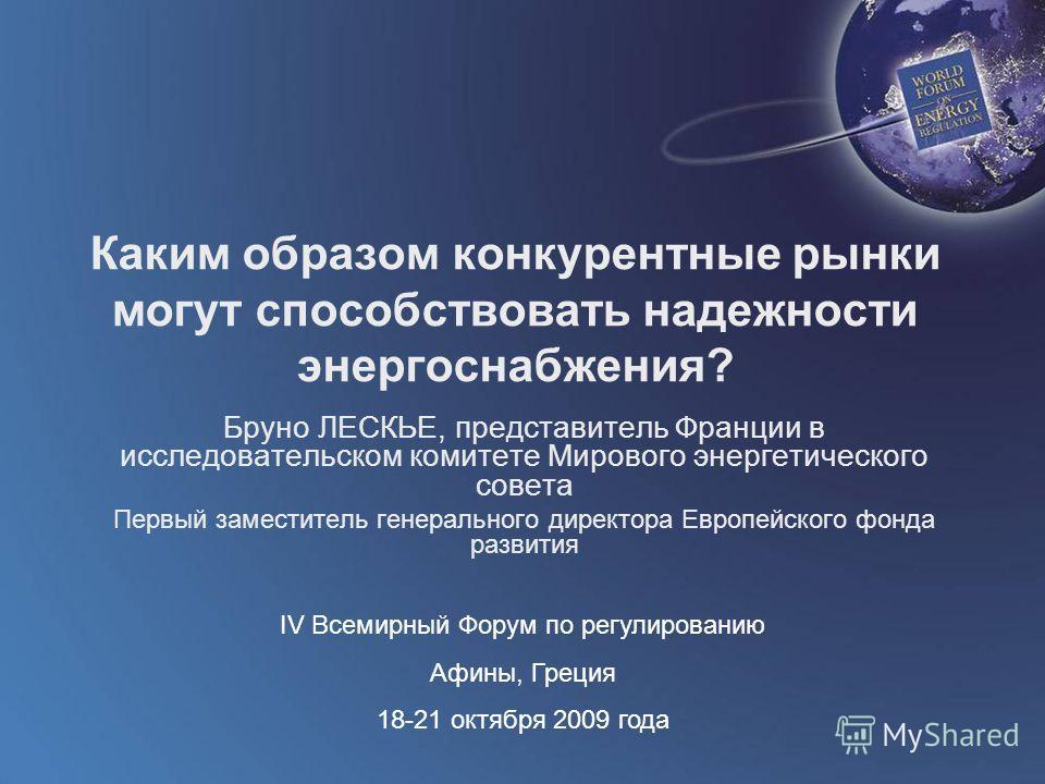 World Forum on Energy Regulation IV Athens, Greece October 18 - 21, 2009 Каким образом конкурентные рынки могут способствовать надежности энергоснабжения? Бруно ЛЕСКЬЕ, представитель Франции в исследовательском комитете Мирового энергетического совет