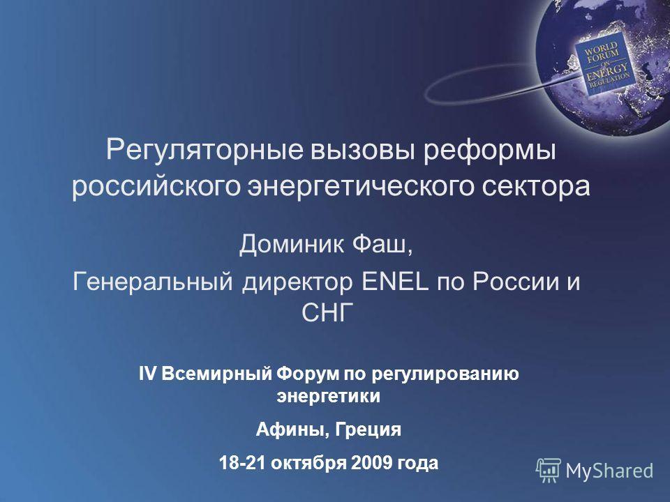 World Forum on Energy Regulation IV Athens, Greece October 18 - 21, 2009 Регуляторные вызовы реформы российского энергетического сектора Доминик Фаш, Генеральный директор ENEL по России и СНГ IV Всемирный Форум по регулированию энергетики Афины, Грец