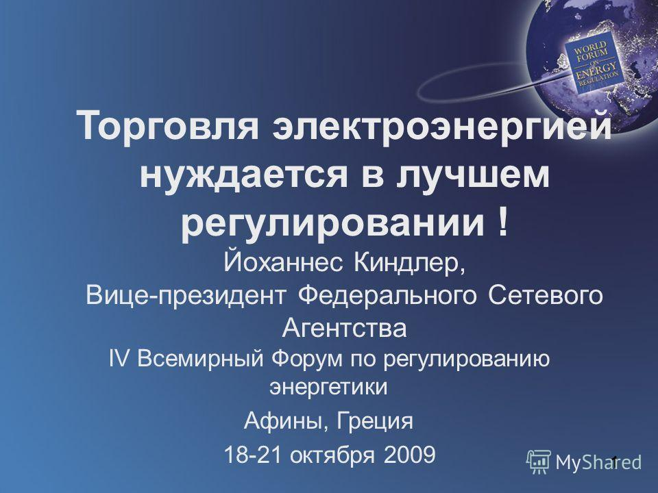 1 Торговля электроэнергией нуждается в лучшем регулировании ! Йоханнес Киндлер, Вице-президент Федерального Сетевого Агентства IV Всемирный Форум по регулированию энергетики Афины, Греция 18-21 октября 2009