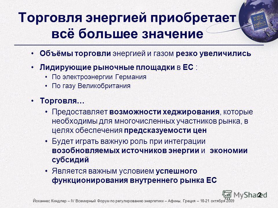 2 Йоханнес Киндлер – IV Всемирный Форум по регулированию энергетики – Афины, Греция – 18-21 октября 2009 Торговля энергией приобретает всё большее значение Объёмы торговли энергией и газом резко увеличились Лидирующие рыночные площадки в ЕС : По элек